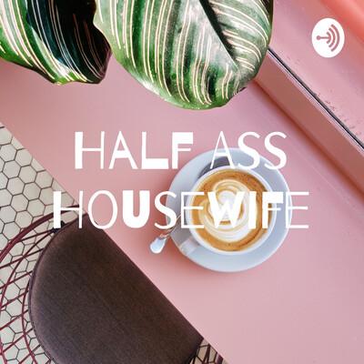Half Ass Housewife
