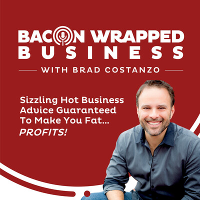 Bacon Wrapped Business With Brad Costanzo | Sizzling Hot Business Advice Guaranteed To Make You Fat...PROFITS!