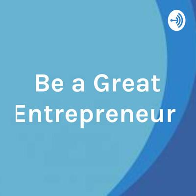 Be a Great Entrepreneur