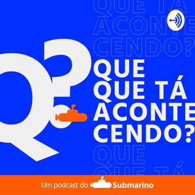 Que Que Tá Acontecendo? Um Podcast do Submarino