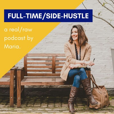 Full-Time/Side-Hustle. A Podcast by Maria.