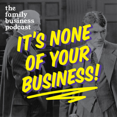 It's None of Your Business - The Family Business Podcast