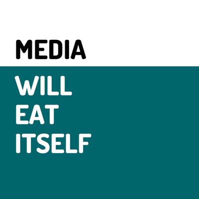 Media Will Eat Itself