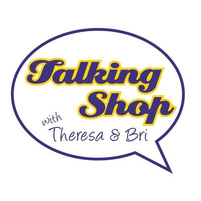 Talking Shop with Theresa and Bri