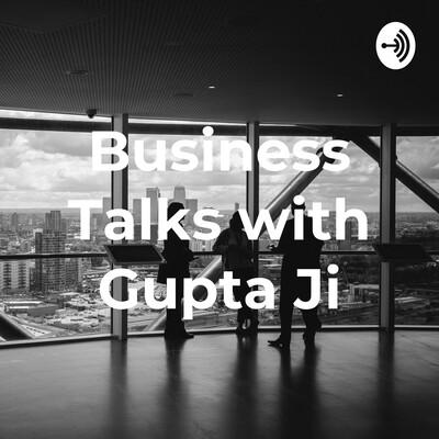 Business Talks with Gupta Ji
