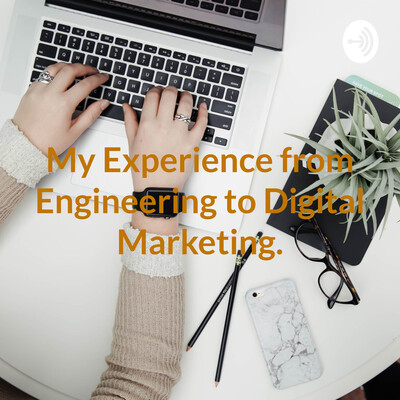 My Experience from Engineering to Digital Marketing.