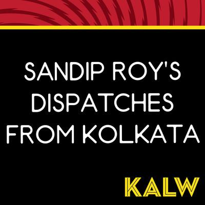 Sandip Roy's Dispatches from Kolkata