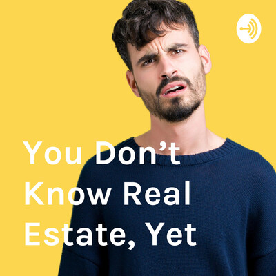 You Don't Know Real Estate, Yet