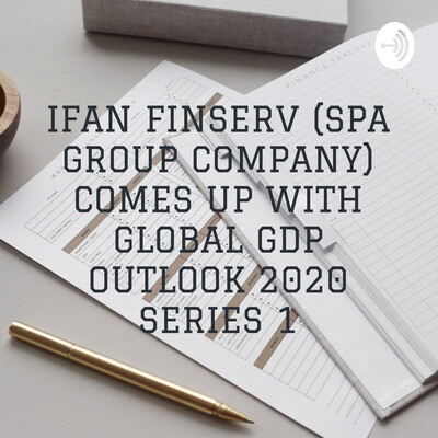 IFAN FINSERV (SPA GROUP COMPANY) COMES UP WITH GLOBAL GDP OUTLOOK 2020 SERIES 1