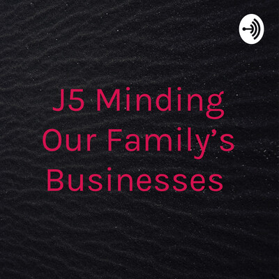 J5.........Minding Our Family's Businesses