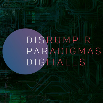 Disrumpir Paradigmas Digitales