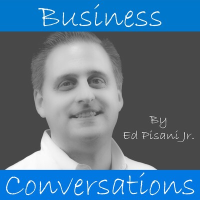 Business Conversations with Ed Pisani Jr