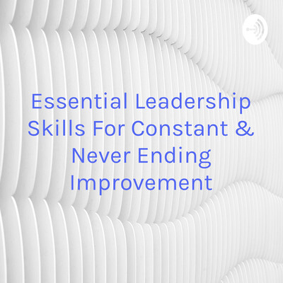 Essential Leadership Skills For Constant & Never Ending Improvement