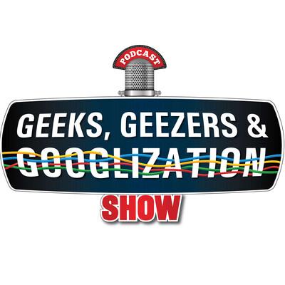 Geeks Geezers and Googlization Show
