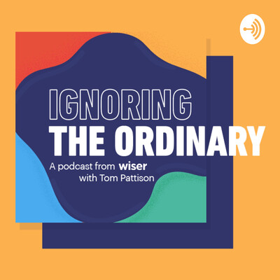 Ignoring The Ordinary | A podcast from Wiser with Tom Pattison