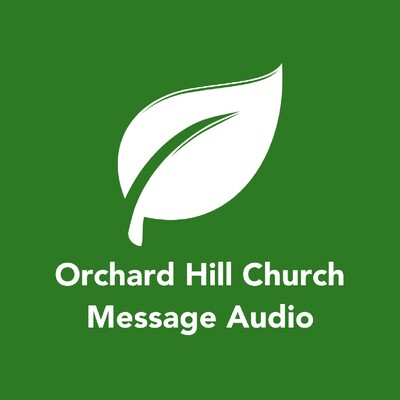 Orchard Hill Church - Message Audio