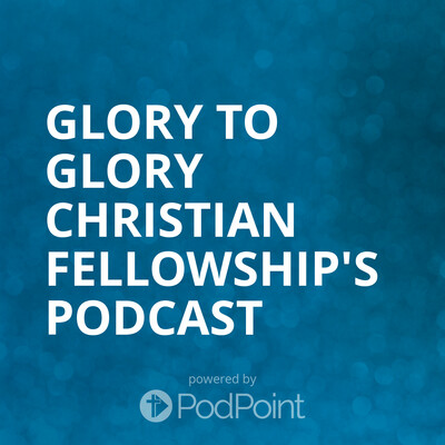 Glory to Glory Christian Fellowship's Podcast