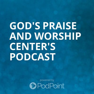 God's Praise And Worship Center's Podcast