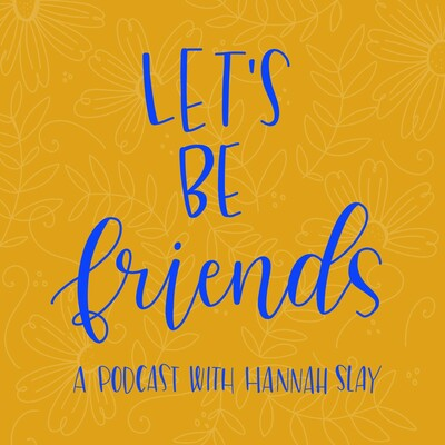 Let's Be Friends: A Podcast with Hannah Slay