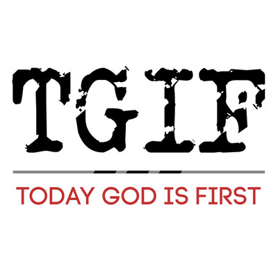 TGIF (Today God Is First)