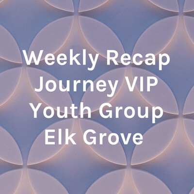 Weekly Recap Journey VIP Youth Group Elk Grove