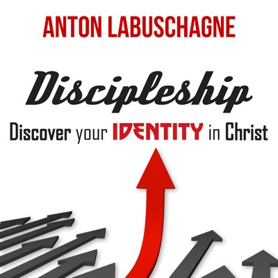 Discipleship: Discover your identity in Christ by Anton Labuschagne