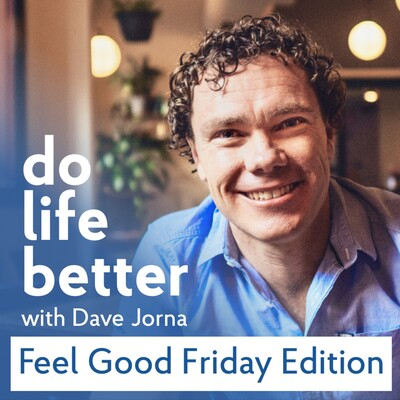 Do Life Better podcast Feel Good Friday edition