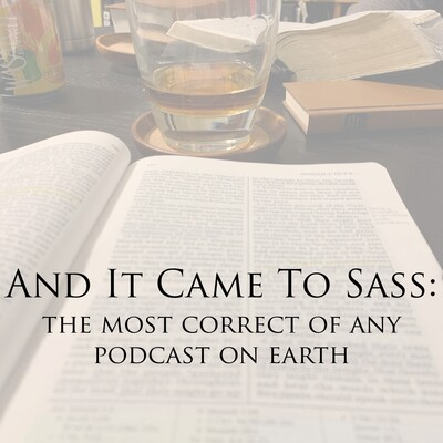 And It Came To Sass: The Most Correct Of Any Podcast On Earth