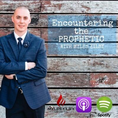 Encountering the Prophetic with Myles Kilby