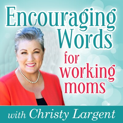 Encouraging Words for Working Moms with Christy Largent
