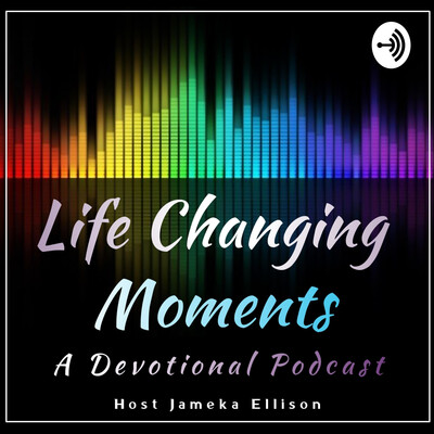 Life Changing Moments: A Weekly Devotional Podcast