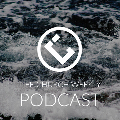 Life Church Weekly Podcast