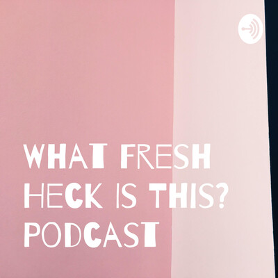 What Fresh Heck Is This? Podcast