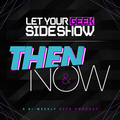 Let Your Geek Sideshow - Then & Now