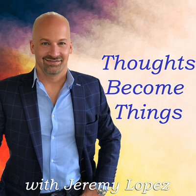 Thoughts Become Things with Jeremy Lopez