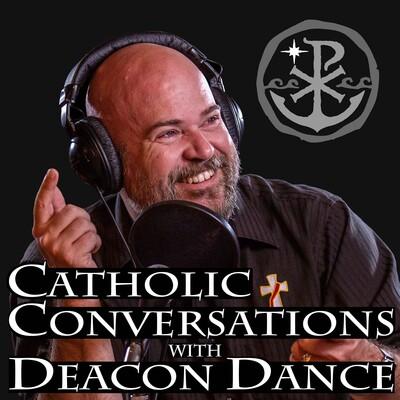 Catholic Conversations with Deacon Dance