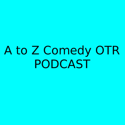 A to Z Comedy OTR Podcast