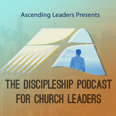 Ascending Leaders Presents: The Discipleship Podcast for Church Leaders