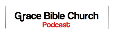 Grace Bible Church Podcasts