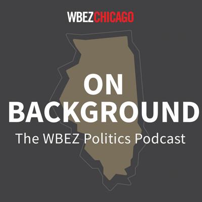 On Background: WBEZ's Politics Podcast