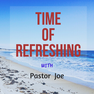 TIME OF REFRESHING WITH PASTOR JOE