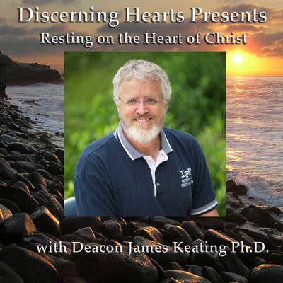 Resting on the Heart of Christ with Deacon James Keating - Discerning Hearts