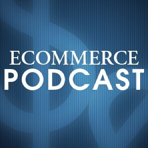 E-commerce Podcast : Hear from Ecommerce Experts and Learn How to Succeed in Online Retailing