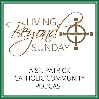 Living Beyond Sunday (a St. Patrick Catholic Community Podcast)