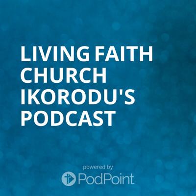 Living Faith Church Ikorodu's Podcast