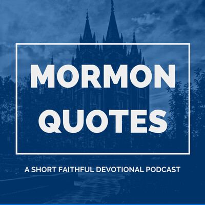 Mormon Quotes - A Short Faithful Devotional Podcast