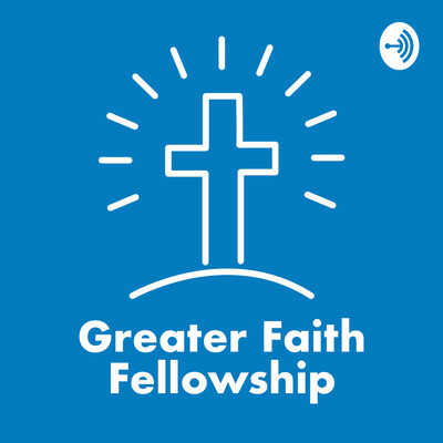 Greater Faith Fellowship Podcast