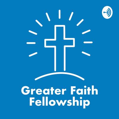 Greater Faith Fellowship Podcast