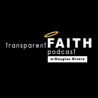 Transparent Faith Podcast with Douglas Rivera