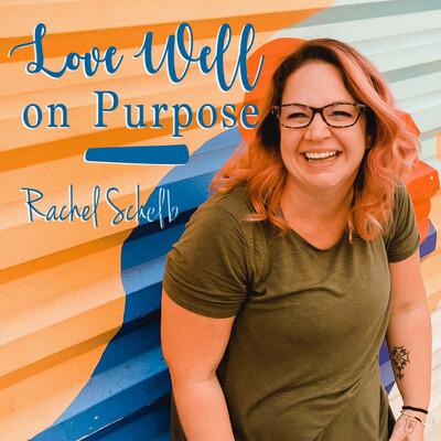 Love Well on Purpose with Rachel Schelb